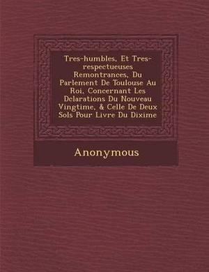 Tres-Humbles, Et Tres-Respectueuses Remontrances, Du Parlement de Toulouse Au Roi, Concernant Les D Clarations Du Nouveau Vingti Me, & Celle de Deux S
