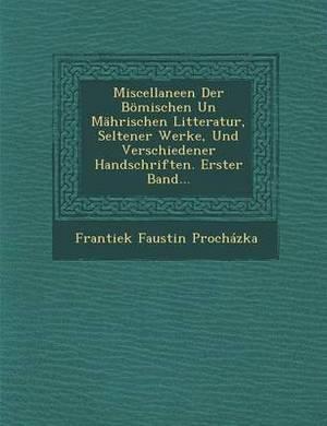Miscellaneen Der Bomischen Un Mahrischen Litteratur, Seltener Werke, Und Verschiedener Handschriften. Erster Band...