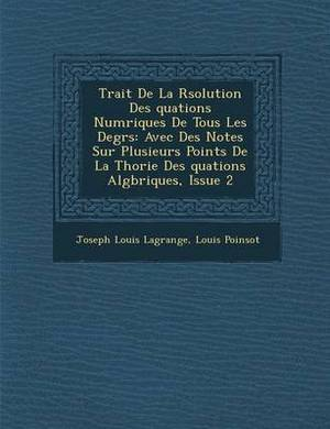 Trait de La R Solution Des Quations Num Riques de Tous Les Degr S: Avec Des Notes Sur Plusieurs Points de La Th Orie Des Quations Alg Briques, Issue 2