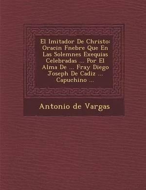 El Imitador de Christo: Oraci N F Nebre Que En Las Solemnes Exequias Celebradas ... Por El Alma de ... Fray Diego Joseph de Cadiz ... Capuchino ...