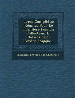 Oeuvres Completes: Reunies Pour Le Premiere Fois En Collection, Et Classees Selon L'Ordre Logigue