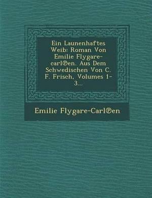 Ein Launenhaftes Weib: Roman Von Emilie Flygare-Carl En. Aus Dem Schwedischen Von C. F. Frisch, Volumes 1-3...