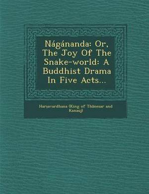 Nagananda: Or, the Joy of the Snake-World: A Buddhist Drama in Five Acts...