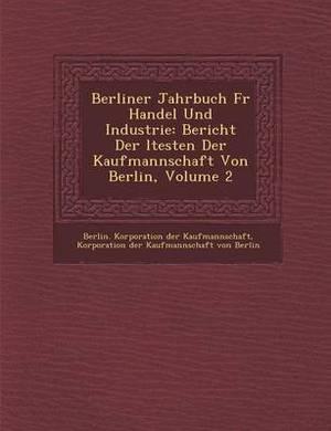 Berliner Jahrbuch Fur Handel Und Industrie: Bericht Der Ltesten Der Kaufmannschaft Von Berlin, Volume 2