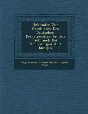 Urkunden Zur Geschichte Des Deutschen Privatrechtes: Fur Den Gebrauch Bei Vorlesungen Und Bungen