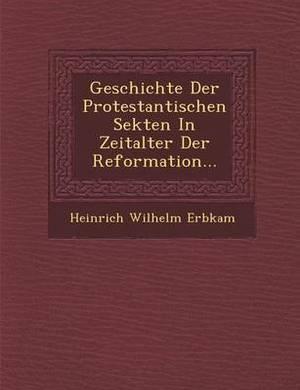 Geschichte Der Protestantischen Sekten in Zeitalter Der Reformation...