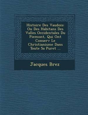 Histoire Des Vaudois: Ou Des Habitans Des Vall Es Occidentales Du Piemont, Qui Ont Conserv Le Christianisme Dans Toute Sa Puret ...