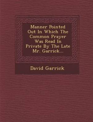 Manner Pointed Out in Which the Common Prayer Was Read in Private by the Late Mr. Garrick...