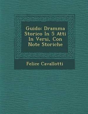 Guido: Dramma Storico in 5 Atti in Versi, Con Note Storiche