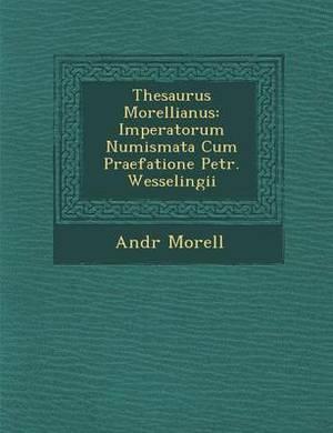 Thesaurus Morellianus: Imperatorum Numismata Cum Praefatione Petr. Wesselingii