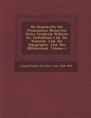 Die Staatskr Fte Der Preussischen Monarchie Unter Friedrich Wilhelm III.: Enthaltend 1.Bd. Die Statistik. 2.Bd. Die Topographie. 3.Bd. Den Militairsta