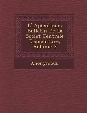 L' Apiculteur: Bulletin de La Societ Centrale D'Apiculture, Volume 3