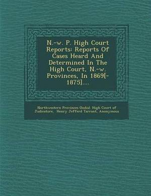 N.-W. P. High Court Reports: Reports of Cases Heard and Determined in the High Court, N.-W. Provinces, in 1869[-1875]....