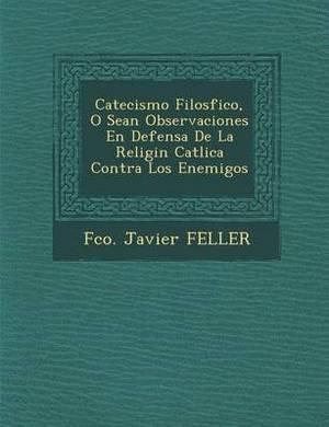 Catecismo Filos Fico, O Sean Observaciones En Defensa de La Religi N Cat Lica Contra Los Enemigos