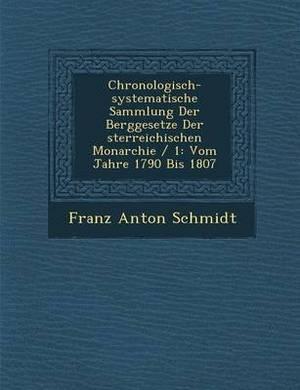 Chronologisch-Systematische Sammlung Der Berggesetze Der Sterreichischen Monarchie / 1: Vom Jahre 1790 Bis 1807