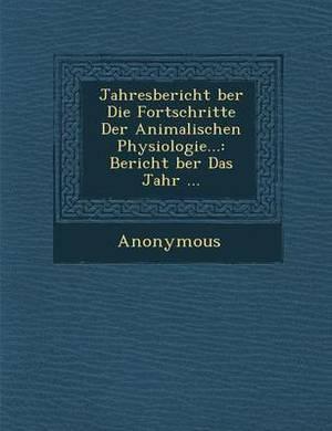 Jahresbericht Ber Die Fortschritte Der Animalischen Physiologie...: Bericht Ber Das Jahr ...