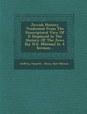 Jewish History Vindicated from the Unscriptural View of It Displayed in the History of the Jews [By H.H. Milman] in a Sermon...