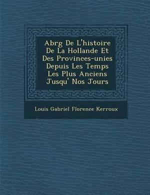 Abr G de L'Histoire de La Hollande Et Des Provinces-Unies Depuis Les Temps Les Plus Anciens Jusqu' Nos Jours