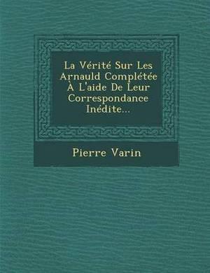 La Verite Sur Les Arnauld Completee A L'Aide de Leur Correspondance Inedite...