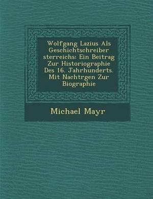 Wolfgang Lazius ALS Geschichtschreiber Sterreichs: Ein Beitrag Zur Historiographie Des 16. Jahrhunderts. Mit Nachtr Gen Zur Biographie