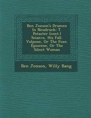 Ben Jonson's Dramen in Neudruck: T. Po Taster (Cont.) Seianvs, His Fall. Volpone, or the Foxe. Epiocene, or the Silent Woman
