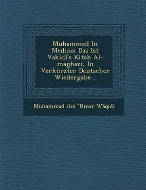 Muhammed in Medina: Das Ist Vakidi's Kitab Al-Maghazi, in Verkurzter Deutscher Wiedergabe...