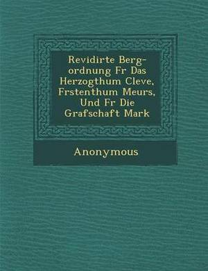 Revidirte Berg-Ordnung F R Das Herzogthum Cleve, F Rstenthum Meurs, Und F R Die Grafschaft Mark
