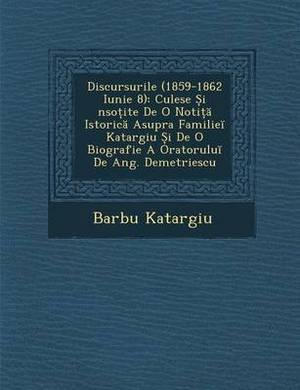 Discursurile (1859-1862 Iunie 8): Culese I Nso Ite de O Noti Istoric Asupra Familie Katargiu I de O Biografie a Oratorulu de Ang. Demetriescu