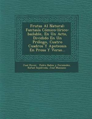 Frutas Al Natural: Fantasia Comico-Lirico-Bailable, En Un Acto, Dividido En Un Prologo, Cuatro Cuadros y Apoteosis En Prosa y Verso...