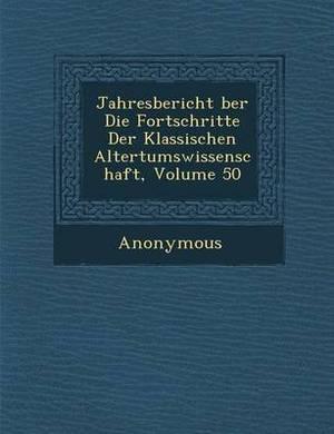 Jahresbericht Ber Die Fortschritte Der Klassischen Altertumswissenschaft, Volume 50