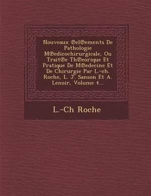 Nouveaux El Ements de Pathologie M Edicochirurgicale, Ou Trait E Th Eorique Et Pratique de M Edecine Et de Chirurgie Par L.-Ch. Roche, L. J. Sanson Et A. Lenoir, Volume 4...