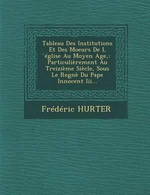 Tableau Des Institutions Et Des Moeurs de L Eglise Au Moyen Age,: Particulierement Au Treizieme Siecle, Sous Le Regne Du Pape Innocent III...