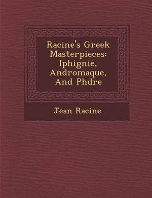 Racine's Greek Masterpieces: Iphig Nie, Andromaque, and PH Dre
