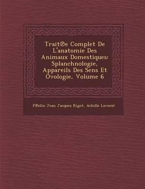 Trait E Complet de L'Anatomie Des Animaux Domestiques: Splanchnologie, Appareils Des Sens Et Ovologie, Volume 6