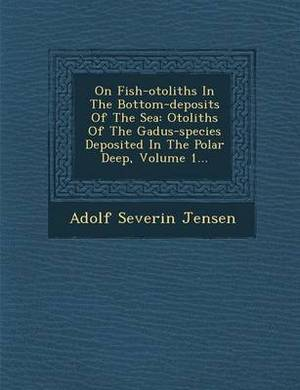 On Fish-Otoliths in the Bottom-Deposits of the Sea: Otoliths of the Gadus-Species Deposited in the Polar Deep, Volume 1...
