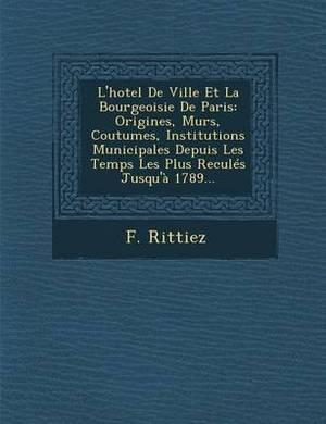 L'Hotel de Ville Et La Bourgeoisie de Paris: Origines, Murs, Coutumes, Institutions Municipales Depuis Les Temps Les Plus Recules Jusqu'a 1789...
