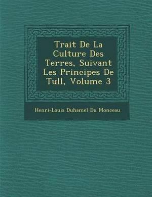 Trait de La Culture Des Terres, Suivant Les Principes de Tull, Volume 3