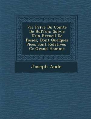 Vie Priv E Du Comte de Buffon: Suivie D'Un Recueil de Po Sies, Dont Quelques Pi Ces Sont Relatives Ce Grand Homme