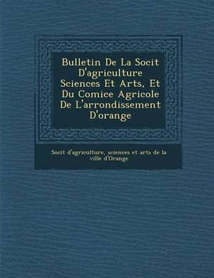 Bulletin de La Soci T D'Agriculture Sciences Et Arts, Et Du Comice Agricole de L'Arrondissement D'Orange