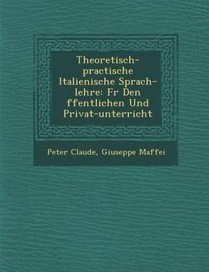 Theoretisch-Practische Italienische Sprach-Lehre: F R Den Ffentlichen Und Privat-Unterricht