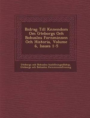 Bidrag Till K Nnendom Om G Teborgs Och Bohusl NS Fornminnen Och Historia, Volume 6, Issues 1-5