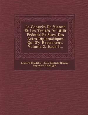 Le Congres de Vienne Et Les Traites de 1815: Precede Et Suivi Des Actes Diplomatiques Qui S'y Rattachent, Volume 2, Issue 1...