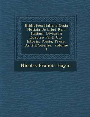 Biblioteca Italiana Ossia Notizia de Libri Rari Italiani: Divisa in Quattro Parti CIO Istoria, Poesia, Prose, Arti E Scienze, Volume 1
