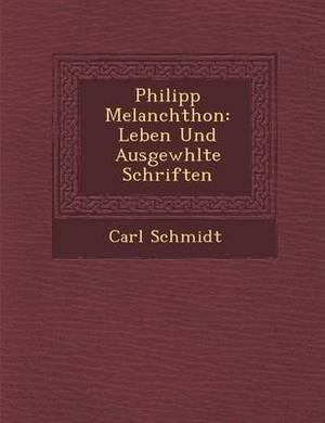 Philipp Melanchthon: Leben Und Ausgew Hlte Schriften