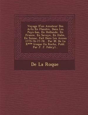 Voyage D'Un Amateur Des Arts En Flandre, Dans Les Pays-Bas, En Hollande, En France, En Savoye, En Italie, En Suisse, Fait Dans Les Ann Es 1775-76-77-78... Par M. de La R*** (Roque Ou Roche, Publ. Par J. J. Fabry)...