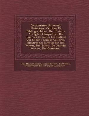 Dictionnaire Universel, Historique, Critique Et Bibliographique, Ou, Histoire Abregee Et Impartiale Des Hommes de Toutes Les Nations Qui Se Sont Rendu