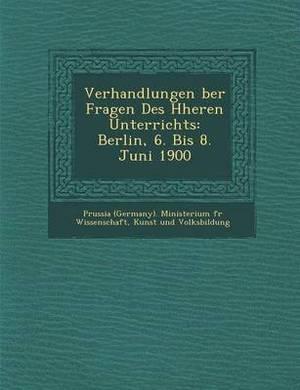 Verhandlungen Ber Fragen Des H Heren Unterrichts: Berlin, 6. Bis 8. Juni 1900
