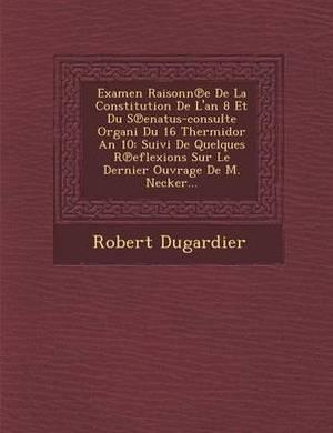 Examen Raisonn E de La Constitution de L'An 8 Et Du S Enatus-Consulte Organi Du 16 Thermidor an 10: Suivi de Quelques R Eflexions Sur Le Dernier Ouvrage de M. Necker...