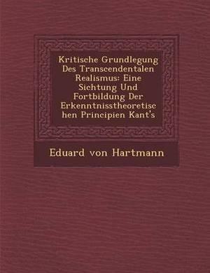Kritische Grundlegung Des Transcendentalen Realismus: Eine Sichtung Und Fortbildung Der Erkenntnisstheoretischen Principien Kant's