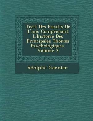 Trait Des Facult S de L' Me: Comprenant L'Histoire Des Principales Th Ories Psychologiques, Volume 3